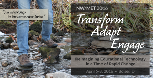 NW/MET 2016: Transform, Adapt, Engage: Reimagining Educational Technology in a Time of Rapid Change - April 6-8, 2016 - Boise, ID